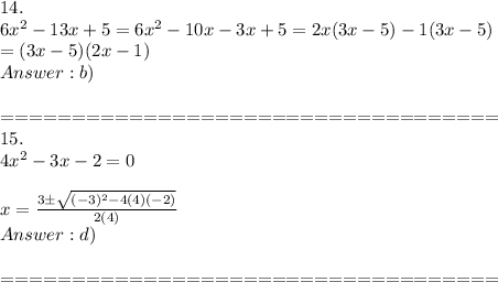 14.\\6x^2-13x+5=6x^2-10x-3x+5=2x(3x-5)-1(3x-5)\\=(3x-5)(2x-1)\\Answer:b)\\\\===================================\\15.\\4x^2-3x-2=0\\\\x=\frac{3\pm\sqrt{(-3)^2-4(4)(-2)}}{2(4)}\\Answer:d)\\\\===================================