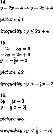14.\\y-2x=4\Rightarrow y=2x+4\\\\picture\ \#1\\\\inequality:y\leq2x+4\\\\15.\\-2x-3y=6\\-3y=2x+6\\y=-\frac{2}{3}x-2\\\\picture\ \#2\\\\inequality:y > -\frac{2}{3}x-2\\\\16.\\3y=|x-3|\\y=\frac{1}{3}|x-3|\\\\picture\ \#3\\\\inequality:y < \frac{1}{3}|x-3|