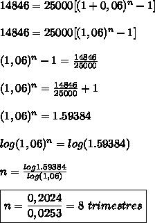 14846=25000[(1+0,06)^n-1]   \\\\14846=25000[(1,06)^n-1]  \\\\(1,06)^n-1=\frac{14846}{25000}  \\\\(1,06)^n=\frac{14846}{25000}+1  \\\\(1,06)^n=1.59384  \\\\log(1,06)^n=log(1.59384) \\\\n=\frac{log1.59384}{log(1,06)}  \\\\\boxed{n=\frac{0,2024}{0,0253}=8 \ trimestres}