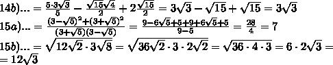 14b) ...=\frac{5\cdot 3\sqrt3}{5}-\frac{\sqrt{15}\sqrt 4}{2}+2\frac{\sqrt{15}}{2}=3\sqrt3-\sqrt{15}+\sqrt{15}=3\sqrt3\\15a)...=\frac{(3-\sqrt5)^2+(3+\sqrt5)^2}{(3+\sqrt5)(3-\sqrt5)}=\frac{9-6\sqrt5+5+9+6\sqrt5+5}{9-5}=\frac{28}{4}=7\\15b)...=\sqrt{12\sqrt2\cdot 3\sqrt8}=\sqrt{36\sqrt2\cdot 3\cdot 2\sqrt2}=\sqrt{36\cdot 4\cdot 3}=6\cdot 2\sqrt3=\\=12\sqrt3