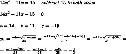 14x^2 +11x = 15\ \  \ subtract\ 15 \ to\ both\ sides \\\\ 14x^2 +11x-15 =0\\\\a=14, \ \ \ b=11, \ \ \ c=-15 \\\\ x_{1}=\frac{-b-\sqrt{b^2-4ac}}{2a}=\frac{-11-\sqrt{11^2-4 \cdot 14 \cdot (-15) }}{2\cdot 14}=\frac{-11-\sqrt{121+840 }}{28}=\\\\=\frac{-11-\sqrt{961 }}{28}=\frac{-11-31}{28}=\frac{-42}{28}=-\frac{3}{2}