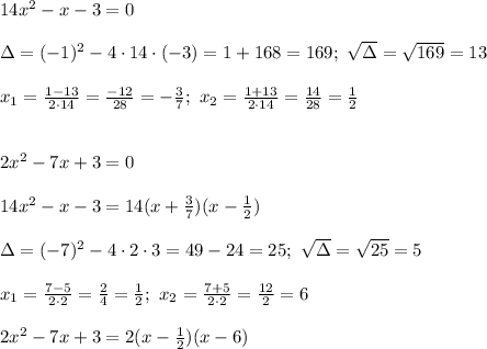 14x^2-x-3=0\\\\\Delta=(-1)^2-4\cdot14\cdot(-3)=1+168=169;\ \sqrt\Delta=\sqrt{169}=13\\\\x_1=\frac{1-13}{2\cdot14}=\frac{-12}{28}=-\frac{3}{7};\ x_2=\frac{1+13}{2\cdot14}=\frac{14}{28}=\frac{1}{2}\\\\\\2x^2-7x+3=0\\\\14x^2-x-3=14(x+\frac{3}{7})(x-\frac{1}{2})\\\\\Delta=(-7)^2-4\cdot2\cdot3=49-24=25;\ \sqrt\Delta=\sqrt{25}=5\\\\x_1=\frac{7-5}{2\cdot2}=\frac{2}{4}=\frac{1}{2};\ x_2=\frac{7+5}{2\cdot2}=\frac{12}{2}=6\\\\2x^2-7x+3=2(x-\frac{1}{2})(x-6)