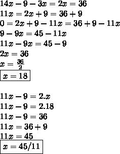 14x-9-3x=2x=36 \\ 11x=2x+9=36+9 \\ 0=2x+9-11x=36+9-11x \\ 9-9x=45-11x \\ 11x-9x=45-9 \\ 2x=36 \\ x= \frac{36}{2} \\ \boxed{x=18} \\  \\ 11x-9=2.x \\ 11x-9=2.18  \\ 11x-9=36 \\ 11x=36+9 \\ 11x=45  \\ \boxed {x=45/11}