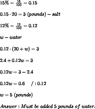 15\%=\frac{15}{100}=0.15\\\\0.15\cdot20=3\ (pounds)-salt\\\\12\%=\frac{12}{100}=0.12\\\\w-water\\\\0.12\cdot(20+w)=3\\\\2.4+0.12w=3\\\\0.12w=3-2.4\\\\0.12w=0.6\ \ \ \ /:0.12\\\\w=5\ (pounds)\\\\Answer:Must\ be\ added\ 5\ pounds\ of\ water.