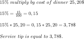 15\%\ multiply\ by\ cost\ of\ dinner\ 25,20\$\\\\15\%=\frac{15}{100}=0,15\\\\15\%*25,20=0,15*25,20=3,78\$\\\\Service\ tip\ is\ equal\ to\ 3,78\$.