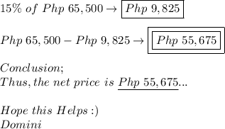 15\%\ of\ Php\ 65,500\to\boxed{Php\ 9,825} \\ \\ Php\ 65,500-Php\ 9,825\to\boxed{\boxed{Php\ 55,675}} \\ \\ Conclusion; \\ Thus,the\ net\ price\ is\ \underline{Php\ 55,675}... \\ \\ Hope\ this\ Helps:) \\ Domini