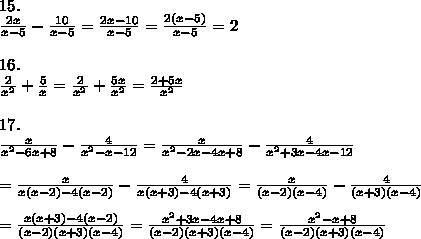 15.\\\frac{2x}{x-5}-\frac{10}{x-5}=\frac{2x-10}{x-5}=\frac{2(x-5)}{x-5}=2\\\\16.\\\frac{2}{x^2}+\frac{5}{x}=\frac{2}{x^2}+\frac{5x}{x^2}=\frac{2+5x}{x^2}\\\\17.\\\frac{x}{x^2-6x+8}-\frac{4}{x^2-x-12}=\frac{x}{x^2-2x-4x+8}-\frac{4}{x^2+3x-4x-12}\\\\=\frac{x}{x(x-2)-4(x-2)}-\frac{4}{x(x+3)-4(x+3)}=\frac{x}{(x-2)(x-4)}-\frac{4}{(x+3)(x-4)}\\\\=\frac{x(x+3)-4(x-2)}{(x-2)(x+3)(x-4)}=\frac{x^2+3x-4x+8}{(x-2)(x+3)(x-4)}=\frac{x^2-x+8}{(x-2)(x+3)(x-4)}