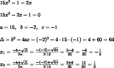 15x^2 - 1 = 2x \\\\15x^2-2x - 1 = 0\\ \\a=15, \ \ b=-2 , \ \ c=-1 \\ \\\Delta =b^2-4ac = (-2)^2 -4\cdot 15 \cdot (-1) = 4+60=64  \\ \\x_{1}=\frac{-b-\sqrt{\Delta} }{2a}=\frac{-(-2)-\sqrt{64}}{2\cdot 15 }=\frac{ 2-8}{30}=\frac{-6}{30}=- \frac{1}{5}\\ \\x_{2}=\frac{-b+\sqrt{\Delta} }{2a}=\frac{-(-2)+\sqrt{64}}{2\cdot 15 }=\frac{ 2+8}{30}=\frac{10}{30}= \frac{1}{3}