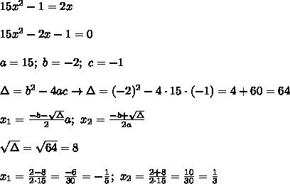 15x^2-1=2x\\\\15x^2-2x-1=0\\\\a=15;\ b=-2;\ c=-1\\\\\Delta=b^2-4ac\to\Delta=(-2)^2-4\cdot15\cdot(-1)=4+60=64\\\\x_1=\frac{-b-\sqrt\Delta}{2}a;\ x_2=\frac{-b+\sqrt\Delta}{2a}\\\\\sqrt\Delta=\sqrt{64}=8\\\\x_1=\frac{2-8}{2\cdot15}=\frac{-6}{30}=-\frac{1}{5};\ x_2=\frac{2+8}{2\cdot15}=\frac{10}{30}=\frac{1}{3}
