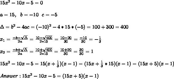 15x^2-10x-5=0\\ \\ a=15, \ \ b=-10 \ \ c=-5\\ \\ \Delta = b^{2}-4ac = (-10)^{2}-4* 15* (-5)= 100+300=400\\ \\x_{1}=\frac{-b-\sqrt{\Delta }}{2a} =\frac{10- \sqrt{400}}{2*15}=\frac{10-20}{30}= \frac{-10}{30}=-\frac{1}{3}\\ \\x_{2}=\frac{-b+\sqrt{\Delta }}{2a} =\frac{10+ \sqrt{400}}{2*15}=\frac{10+20}{30}= \frac{30}{30}=1 \\ \\ \ 15x^2-10x-5=15(x+ \frac{1}{3})(x-1)=  (15x+ \frac{1}{3}*15)(x-1)=(15x+5)(x-1)\\ \\ Answer :15x^2-10x-5 =(15x+5)(x-1)