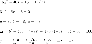 15x^2-40x-15 =0\ \ /:5\\ \\3x^2-8x-3 =0 \\ \\a=3, \ b=-8 , \ c= -3 \\ \\\Delta =b^2-4ac =(-8)^2 -4\cdot 3\cdot (-3)=64+36=100 \\ \\x_{1}=\frac{-b-\Delta }{2a}=\frac{8-\sqrt{100}}{2 \cdot 3}=\frac{8-10}{6}=-\frac{2}{6}=-\frac{1}{3}