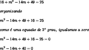 16+m^{2}-14m+49 = 25\\\\organizando\\\\m^{2}-14m+49+16 = 25\\\\como \ \acute{e} \ uma \ equa\c{c}\~{a}o \ de \ 2\° \ grau, \ igualamos \ a \zero\\\\m^{2}-14m+49+16-25 = 0\\\\m^{2}-14m+40 = 0