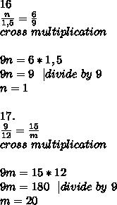 16\\frac{n}{1,5}=\frac{6}{9}\cross\ multiplication\\9n=6*1,5\9n=9\ \ | divide\ by\ 9\n=1\\17.\\frac{9}{12}=\frac{15}{m}\cross\ multiplication\\9m=15*12\9m=180\ \ | divide\ by\ 9\m=20