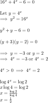 16^x + 4^x - 6 = 0 \\\\\text{Let } y = 4^x \\ \implies y^2 = 16^x \\\\y^2 + y - 6 = 0 \\\\(y + 3)(y - 2) = 0 \\\\\implies y = -3 \text{ or } y = 2 \\\implies 4^x = -3 \text{ or } 4^x = 2 \\\\ 4^x > 0 \implies 4^x = 2 \\\\\log 4^x = \log 2 \\x \log 4 = \log 2 \\x = \frac{\log 2}{\log 4} \\ x = \frac{1}{2}