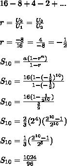 16-8+4-2+...\\\\r=\frac{U_2}{U_1}=\frac{U_3}{U_2}\\\\r=\frac{-8}{16}=\frac{4}{-8}=-\frac{1}{2}\\\\S_{10}=\frac{a(1-r^n)}{1-r}\\\\S_{10}=\frac{16(1-(-\frac{1}{2})^{10})}{1-(-\frac{1}{2})}\\\\S_{10}=\frac{16(1-\frac{1}{2^{10}})}{\frac{3}{2}}\\\\S_{10}=\frac{2}{3}(2^4)(\frac{2^{10}-1}{2^{10}})\\\\S_{10}=\frac{1}{3}(\frac{2^{10}-1}{2^{5}})\\\\S_{10}=\frac{1024}{96}