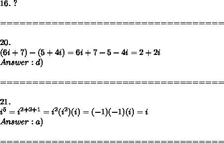 16.\ ?\\\\===================================\\\\20.\\(6i+7)-(5+4i)=6i+7-5-4i=2+2i\\Answer:d)\\\\===================================\\\\21.\\i^5=i^{2+2+1}=i^2(i^2)(i)=(-1)(-1)(i)=i\\Answer:a)\\\\===================================