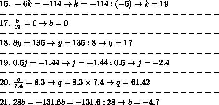 16.\ -6k=-114\to k=-114:(-6)\to k=19\\---------------------------\\17.\ \frac{b}{19}=0\to b=0\\---------------------------\\18.\ 8y=136\to y=136:8\to y=17\\---------------------------\\19.\ 0.6j=-1.44\to j=-1.44:0.6\to j=-2.4\\---------------------------\\20.\ \frac{q}{7.4}=8.3\to q=8.3\times7.4\to q=61.42\\---------------------------\\21.\ 28b=-131.6\tp b=-131.6:28\to b=-4.7