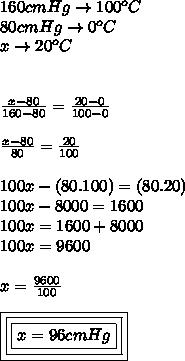 160cmHg  \to 100 ^{o} C \\ 80cmHg \to 0 ^{o} C \\ x\to20 ^{o}C \\  \\  \\  \frac{x-80}{160-80} =  \frac{20-0}{100-0}   \\  \\  \frac{x-80}{80} =  \frac{20}{100}  \\  \\ 100x-(80.100)= ( 80.20) \\ 100x-8000=1600 \\ 100 x =1600 +8000 \\ 100x =9600 \\ \\  x =  \frac{9600}{100}  \\  \\ \boxed{\boxed{\boxed{x = 96cmHg}}}