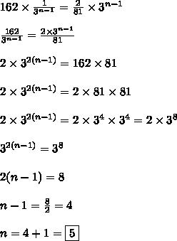 162 \times  \frac{1}{3^{n-1}} = \frac{2}{81} \times 3^{n-1}\\ \\ \frac{162}{3^{n-1}} = \frac{2 \times 3^{n-1}}{81}\\ \\2 \times 3^{2(n-1)}=162 \times 81 \\ \\2 \times 3^{2(n-1)}=2 \times 81 \times 81 \\ \\2 \times 3^{2(n-1)}=2 \times 3^4 \times 3^4=2 \times 3^8\\ \\3^{2(n-1)}= 3^8\\ \\2(n-1)=8\\ \\n-1= \frac{8}{2}=4\\ \\n=4+1=\boxed{5}