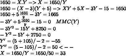 1650 = X.Y  => X = 1650/Y\\ 1650 = (X-3)(Y+5)  =>  XY + 5X - 3Y - 15 = 1650  \\ 1650 + 5\frac{1650}{y} - 3Y = 1665\\ - 3Y + 5\frac{1650}{y} - 15 = 0    \ \ \ MMC(Y) \\ -3Y^{2} -15Y + 8250 = 0 \\ -Y^{2} - 5Y + 2750 = 0 \\ Y' = (5 + 105)/ -2 = - 55\\ Y'' = (5 - 105)/-2 = 50 <--\\ X = 1650/Y = 1650/50 = 33