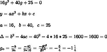 16g^2+40g+25=0 \\ \\y=ax^2+bx +c \\ \\ a=16, \ \ b=40, \ \ c = 25 \\ \\\Delta =b^{2}-4ac = 40^{2}-4*16*25=1600-1600=0 \\ \\g_{o}=\frac{-b } {2a} =\frac{-40}{2*16}=\frac{-\not40^{5}}{\not32^{4}}= -\frac{5}{4}=-1\frac{1}{4}