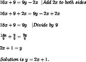 16x+9=9y-2x\ \  Add\ 2x\ to\ both\ sides\\\\16x+9+2x=9y-2x+2x\\\\18x+9=9y\ \ \  Divide\ by\ 9\\\\\frac{18x}{9}+\frac{9}{9}=\frac{9y}{9}\\\\2x+1=y\\\\Solution\ is\ y=2x+1.