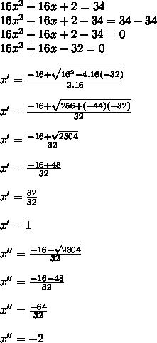16x^2+16x+2=34 \\ 16x^2+16x+2-34=34-34 \\ 16x^2+16x+2-34=0 \\ 16x^2+16x-32=0 \\  \\  x'=\frac{-16+ \sqrt{16^2-4.16(-32)}  }{2.16} \\  \\ x'= \frac{-16+ \sqrt{256+(-44)(-32)} }{32}   \\  \\ x'= \frac{-16+ \sqrt{2304} }{32}  \\  \\ x'= \frac{-16+48}{32} \\  \\  x'= \frac{32}{32} \\  \\ x'=1 \\  \\ x''=  \frac{-16- \sqrt{2304} }{32}  \\  \\ x''= \frac{-16-48}{32} \\  \\ x''= \frac{-64}{32} \\  \\  x''=-2