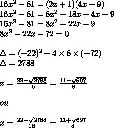 16x^2-81=(2x+1)(4x-9)\\16x^2-81=8x^2+18x+4x-9\\16x^2-81=8x^2+22x-9\\8x^2-22x-72=0\\\\\Delta=(-22)^2-4\times8\times(-72)\\\Delta=2788\\\\x= \frac{22- \sqrt{2788} }{16}= \frac{11- \sqrt{697} }{8} \\\\ou\\\\ x= \frac{22- \sqrt{2788} }{16}= \frac{11+ \sqrt{697} }{8}