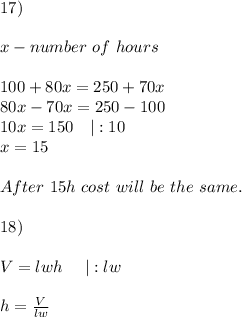 17)\\x-number\ of\ hours\\100+80x=250+70x\80x-70x=250-100\10x=150\ \ \ |:10\x=15\\After\ 15h\ cost\ will\ be\ the\ same.\\18)\\V=lwh\ \ \ \ |:lw\\h=\frac{V}{lw}