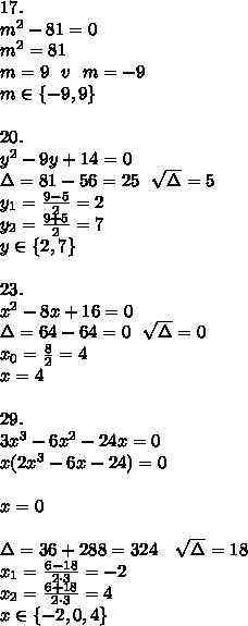 17.\\m^2-81=0\\m^2=81\\m=9\ \ v\ \ m=-9\\ m \in \{-9,9\}\\\\20.\\y^2-9y+14=0\\\Delta=81-56=25\ \ \sqrt{\Delta}=5\\y_1=\frac{9-5}{2}=2\\y_2=\frac{9+5}{2}=7\\ y\in \{2,7\}\\\\23.\\x^2-8x+16=0\\\Delta=64-64=0\ \ \sqrt{\Delta}=0\\x_0=\frac82=4\\ x=4\\\\29.\\3x^3-6x^2-24x=0\\x(2x^3-6x-24)=0\\\\x=0\\\\\\Delta=36+288=324\ \ \ \sqrt{\Delta}=18\\x_1=\frac{6-18}{2\cdot 3}=-2\\x_2=\frac{6+18}{2\cdot 3}=4\\ x\in \{-2,0,4\}