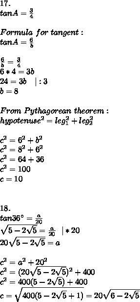 17.\tanA=\frac{3}{4}\\Formula\ for\ tangent:\tanA=\frac{6}{b}\\\frac{6}{b}=\frac{3}{4}\6*4=3b\24=3b\ \ \ |:3\b=8\\From\ Pythagorean\ theorem:\hypotenuse^2=leg_1^2+leg_2^2\\c^2=6^2+b^2\c^2=8^2+6^2\c^2=64+36\c^2=100\c=10\\\18.\tan36^{\circ}=\frac{a}{20}\\sqrt{5-2\sqrt{5}}=\frac{a}{20}\ \ |*20\20\sqrt{5-2\sqrt{5}}=a\\c^2=a^2+20^2\c^2=(20\sqrt{5-2\sqrt{5}})^2+400\c^2=400(5-2\sqrt{5})+400\c=\sqrt{400(5-2\sqrt{5}+1)}=20\sqrt{6-2\sqrt{5}}