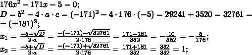 176x^2-171x-5=0;\\D=b^2-4\cdot a\cdot c=(-171)^2-4\cdot176\cdot(-5)=29241+3520=32761=\\=(\pm181)^2;\\x_1=\frac{-b-\sqrt D}{2\cdot a}=\frac{-(-171)-\sqrt{32761}}{2\cdot176}=\frac{171-181}{352}=-\frac{10}{352}=-\frac{5}{176};\\x_2=\frac{-b+\sqrt D}{2\cdot a}=\frac{-(-171)+\sqrt{32761}}{2\cdot176}=\frac{171+181}{352}=\frac{352}{352}=1;\\