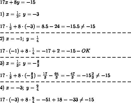 17x+8y=-15\\\\1)\ x=\frac{1}{2};\ y=-3\\\\17\cdot\frac{1}{2}+8\cdot(-3)=8.5-24=-15.5\neq-15\\--------------------------\\2)\ x=-1;\ y=\frac{1}{4}\\\\17\cdot(-1)+8\cdot\frac{1}{4}=-17+2=-15-OK\\--------------------------\\3)\ x=\frac{1}{3};\ y=-\frac{8}{3}\\\\17\cdot\frac{1}{3}+8\cdot(-\frac{8}{3})=\frac{17}{3}-\frac{64}{3}=-\frac{47}{3}=-15\frac{2}{3}\neq-15\\--------------------------\\4)\ x=-3;\ y=\frac{9}{4}\\\\17\cdot(-3)+8\cdot\frac{9}{4}=-51+18=-33\neq-15