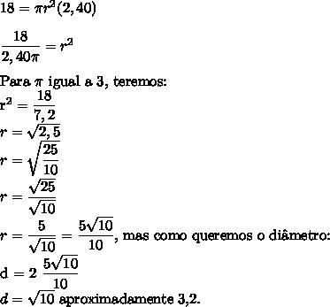 18 = \pi r^{2}(2,40)\\\\\dfrac{18}{2,40 \pi} = r^{2} \\\\$Para \pi $ igual a 3, teremos: \\r^{2}=\dfrac{18}{7,2}\\r=\sqrt{2,5} \\r=\sqrt{\dfrac{25}{10}}\\r=\dfrac{\sqrt{25}}{\sqrt{10}}\\r=\dfrac{5}{\sqrt{10}}=\dfrac{5\sqrt{10}}{10}, $ mas como queremos o di\^ametro:\\d = 2\dfrac{5\sqrt{10}}{10} \\d= \sqrt{10} $ aproximadamente 3,2.