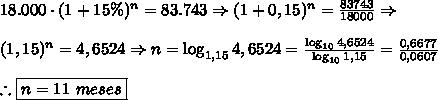18.000 \cdot (1+15\%)^n=83.743 \Rightarrow (1+0,15)^n=\frac{83743}{18000} \Rightarrow\\\\ (1,15)^n=4,6524 \Rightarrow n=\log_{1,15}4,6524=\frac{\log_{10}{4,6524}}{\log_{10}{1,15}}=\frac{0,6677}{0,0607}\\\\ \therefore \boxed{n = 11\ meses}