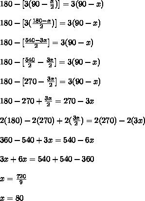180-[3(90- \frac{x}{2})] = 3(90-x) \\  \\ 180 -[3( \frac{180-x}{2})] = 3(90-x)  \\  \\ 180 -[ \frac{540-3x}{2}] = 3(90-x) \\  \\ 180 - [ \frac{540}{2} - \frac{3x}{2}] = 3(90-x)  \\  \\ 180 - [270 - \frac{3x}{2}] = 3(90-x)  \\  \\ 180 -270 + \frac{3x}{2} = 270 -3x  \\  \\ 2(180) -2(270) +2( \frac{3x}{2}) = 2(270) -2(3x)  \\  \\ 360 -540 +3x = 540 -6x  \\  \\ 3x +6x = 540 +540 -360  \\  \\ x =  \frac{720}{9}  \\  \\  x = 80