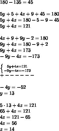 180-135=45\\\\5y+5+4z+9+45=180\\5y+4z=180-5-9-45\\5y+4z=121\\\\4z+9+9y-2=180\\9y+4z=180-9+2\\9y+4z=173\\-9y-4z=-173\\\\ \left \{ {{5y+4z=121} \atop {-9y-4z=-173}} \right. \\+------\\\\-4y=-52\\y=13\\\\5\cdot13+4z=121\\65+4z=121\\4z=121-65\\4z=56\\z=14