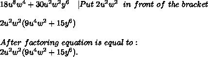 18u^8w^4+30u^2w^2y^6\ \ \ | Put\ 2u^2w^2\ \ in\ front\ of\ the\ bracket\\\2u^2w^2(9u^4w^2+15y^6)\\After\ factoring\ equation\ is\ equal\ to:\2u^2w^2(9u^4w^2+15y^6).