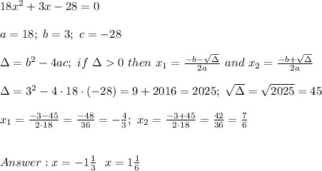 18x^2+3x-28=0\\\\a=18;\ b=3;\ c=-28\\\\\Delta=b^2-4ac;\ if\ \Delta > 0\ then\ x_1=\frac{-b-\sqrt\Delta}{2a}\ and\ x_2=\frac{-b+\sqrt\Delta}{2a}\\\\\Delta=3^2-4\cdot18\cdot(-28)=9+2016=2025;\ \sqrt\Delta=\sqrt{2025}=45\\\\x_1=\frac{-3-45}{2\cdot18}=\frac{-48}{36}=-\frac{4}{3};\ x_2=\frac{-3+45}{2\cdot18}=\frac{42}{36}=\frac{7}{6}\\\\\\Answer:x=-1\frac{1}{3}\ \or\ x=1\frac{1}{6}