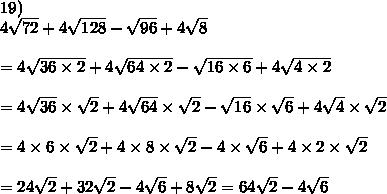 19)\\4\sqrt{72}+4\sqrt{128}-\sqrt{96}+4\sqrt8\\\\=4\sqrt{36\times2}+4\sqrt{64\times2}-\sqrt{16\times6}+4\sqrt{4\times2}\\\\=4\sqrt{36}\times\sqrt2+4\sqrt{64}\times\sqrt2-\sqrt{16}\times\sqrt6+4\sqrt4\times\sqrt2\\\\=4\times6\times\sqrt2+4\times8\times\sqrt2-4\times\sqrt6+4\times2\times\sqrt2\\\\=24\sqrt2+32\sqrt2-4\sqrt6+8\sqrt2=64\sqrt2-4\sqrt6