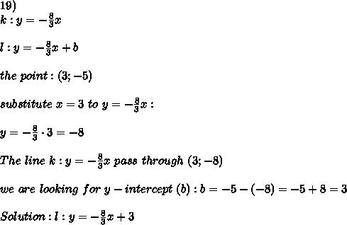 19)\\k:y=-\frac{8}{3}x\\\\l:y=-\frac{8}{3}x+b\\\\the\ point:(3;-5)\\\\substitute\ x=3\ to\ y=-\frac{8}{3}x:\\\\y=-\frac{8}{3}\cdot3=-8\\\\The\ line\ k:y=-\frac{8}{3}x\ pass\ through\ (3;-8)\\\\we\ are\ looking\ for\ y-intercept\ (b):b=-5-(-8)=-5+8=3\\\\Solution:l:y=-\frac{8}{3}x+3
