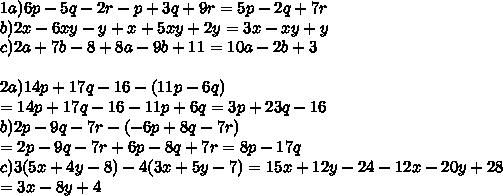 1a) 6p - 5q - 2r - p + 3q + 9r = 5p - 2q + 7r \\ b) 2x - 6xy - y + x + 5xy + 2y = 3x - xy + y  \\ c) 2a + 7b - 8 + 8a - 9b + 11  = 10a -2b + 3  \\ \\ 2a)14p+17q-16 -(11p-6q) \\ = 14p+17q-16 -11p+6q = 3p + 23q - 16 \\ b) 2p - 9q - 7r - (-6p + 8q - 7r) \\ = 2p - 9q - 7r + 6p - 8q + 7r = 8p - 17q  \\ c) 3(5x+4y-8) - 4(3x+5y-7) = 15x + 12y - 24 - 12x - 20y + 28  \\ = 3x - 8y + 4