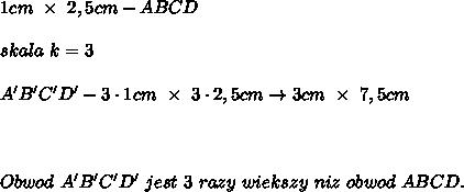 1cm\ \times\ 2,5cm-ABCD\\\\skala\ k=3\\\\A'B'C'D'-3\cdot1cm\ \times\ 3\cdot2,5cm\to3cm\ \times\ 7,5cm\\\\\\\\Obwod\ A'B'C'D'\ jest\ 3\ razy\ wiekszy\ niz\ obwod\ ABCD.