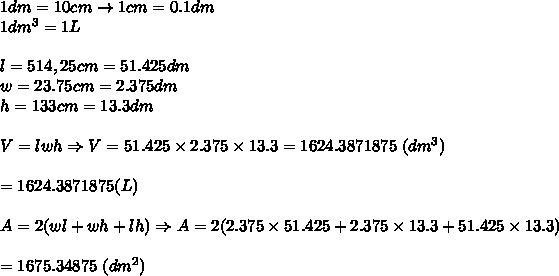 1dm=10cm\to1cm=0.1dm\\1dm^3=1L\\\\l=514,25cm=51.425dm\\w=23.75cm=2.375dm\\h=133cm=13.3dm\\\\V=lwh\Rightarrow V=51.425\times2.375\times13.3=1624.3871875\ (dm^3)\\\\=1624.3871875 (L)\\\\A=2(wl+wh+lh)\Rightarrow A=2(2.375\times51.425+2.375\times13.3+51.425\times13.3)\\\\=1675.34875\ (dm^2)