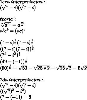 1era\ interpretacion:\\ (\sqrt{7-i})(\sqrt{7+i})\\ \\ teoria:\\ \sqrt[n]{a^m}=a^{\frac{m}{n}}\\ a^bc^b=(ac)^b\\ \\ (7-i)^{\frac{1}{2}}(7+i)^{\frac{1}{2}}\\ ((7-i)(7+i))^{\frac{1}{2}}\\ (7^2-i^2)^{\frac{1}{2}}\\ (49-(-1))^{\frac{1}{2}}\\ (50)^{\frac{1}{2}}=\sqrt{50}=\sqrt{25*2}=\sqrt{25}\sqrt{2}=5\sqrt{2}\\ \\ 2da\ interpretacion:\\ (\sqrt{7}-i)(\sqrt{7}+i)\\ ((\sqrt{7})^2-i^2)\\ (7-(-1))=8\\