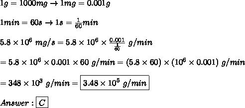 1g=1000mg\to1mg=0.001g\\\\1min=60s\to1s=\frac{1}{60}min\\\\5.8\times10^6\ mg/s=5.8\times10^6\times\frac{0.001}{\frac{1}{60}}\ g/min\\\\=5.8\times10^6\times0.001\times60\ g/min=(5.8\times60)\times(10^6\times0.001)\ g/min\\\\=348\times10^3\ g/min=\boxed{3.48\times10^5\ g/min}\\\\Answer:\boxed{C}