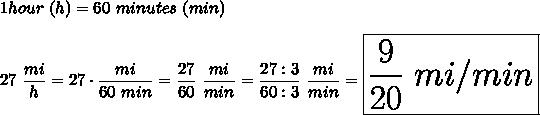 1hour\ (h)=60\ minutes\ (min)\\\\27\ \dfrac{mi}{h}=27\cdot\dfrac{mi}{60\ min}=\dfrac{27}{60}\ \dfrac{mi}{min}=\dfrac{27:3}{60:3}\ \dfrac{mi}{min}=\huge\boxed{\frac{9}{20}\ mi/min}