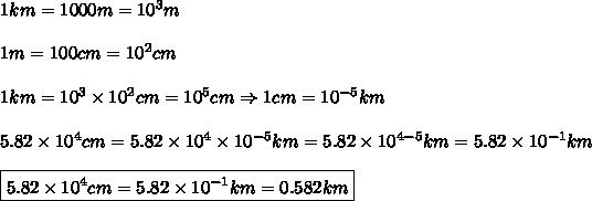 1km=1000m=10^3m\\\\1m=100cm=10^2cm\\\\1km=10^3\times10^2cm=10^5cm\Rightarrow1cm=10^{-5}km\\\\5.82\times10^4cm=5.82\times10^4\times10^{-5}km=5.82\times10^{4-5}km=5.82\times10^{-1}km\\\\\boxed{5.82\times10^4cm=5.82\times10^{-1}km=0.582km}