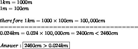 1km=1000m\\1m=100cm\\\\therefore\ 1km=1000\times100cm=100,000cm\\==================================\\0.024km=0.024\times100,000cm=2400cm < 2460cm\\\\Answer:\boxed{2460cm > 0.024km}