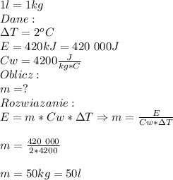 1l=1kg\\ Dane:\\ \Delta T=2^oC\\ E=420kJ=420\ 000J\\ Cw=4200\frac{J}{kg*C}\\ Oblicz:\\ m=?\\ Rozwiazanie:\\ E=m*Cw*\Delta T\Rightarrow m=\frac{E}{Cw*\Delta T}\\\\ m=\frac{420\ 000}{2*4200}\\\\ m=50kg=50l